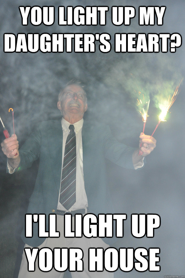 You light up my daughter's heart? I'll light up your house - You light up my daughter's heart? I'll light up your house  Psychotic Father-in-Law