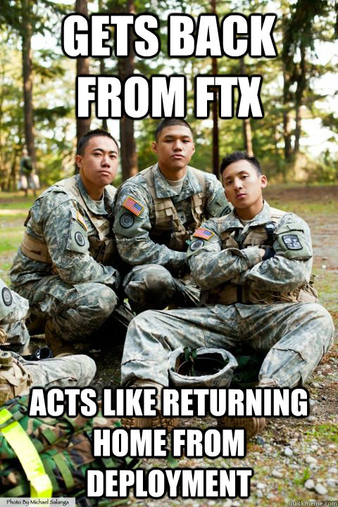 gets back from ftx acts like returning home from deployment  Hooah ROTC Cadet