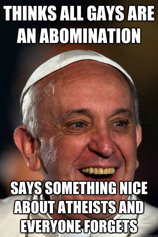 Thinks all gays are an abomination Says something nice about Atheists and everyone forgets
