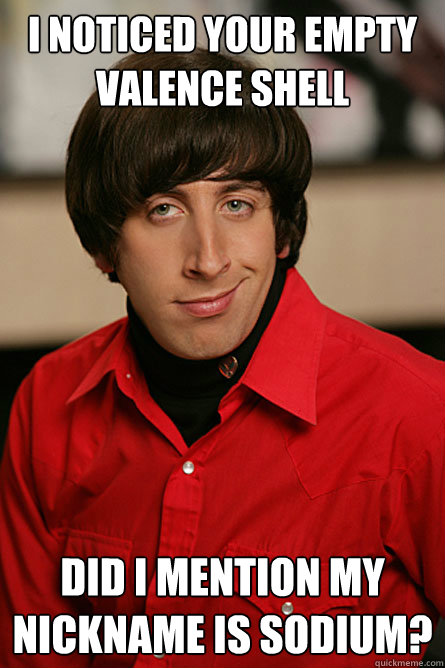 I noticed your empty valence shell   did i mention my nickname is sodium?   Pickup Line Scientist