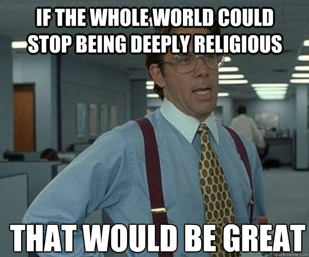 IF THE WHOLE WORLD COULD STOP BEING DEEPLY RELIGIOUS THAT WOULD BE GREAT - IF THE WHOLE WORLD COULD STOP BEING DEEPLY RELIGIOUS THAT WOULD BE GREAT  that would be great