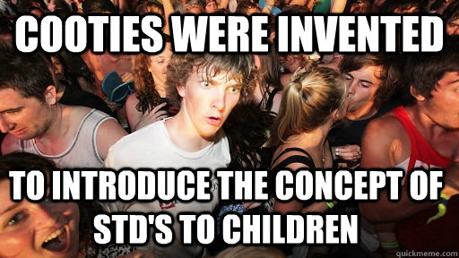 cooties were invented to introduce the concept of std's to children - cooties were invented to introduce the concept of std's to children  Sudden Clarity Clarence