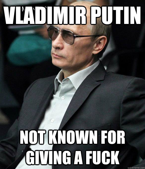 Vladimir Putin Not known for giving a fuck  Putin