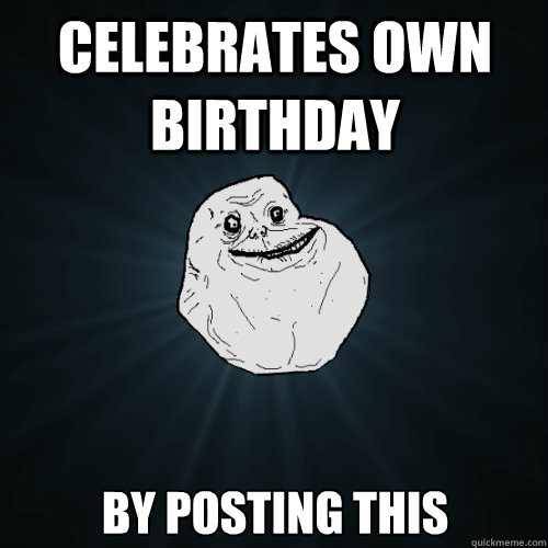 celebrates own birthday by posting this - celebrates own birthday by posting this  Forever Alone