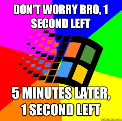 Don't worry bro, 1 second left 5 minutes later, 1 second left - Don't worry bro, 1 second left 5 minutes later, 1 second left  Scumbag windows