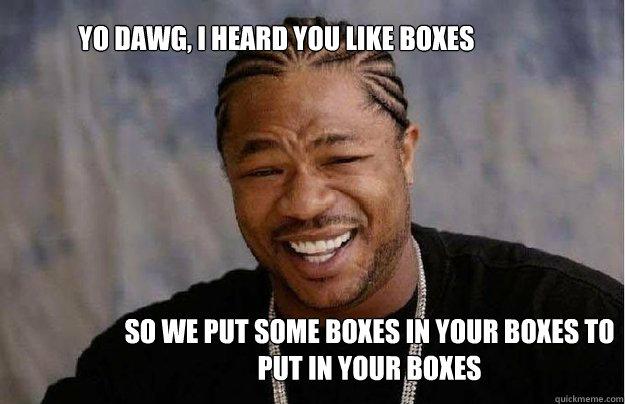 Yo Dawg, I heard you like boxes So we put some boxes in your boxes to put in your boxes