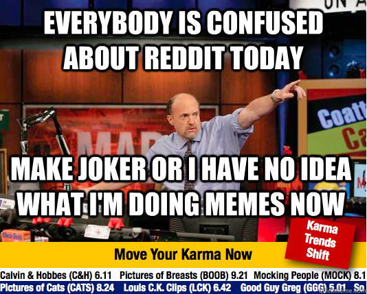 Everybody is confused about reddit today Make Joker or I have no idea what i'm doing memes now - Everybody is confused about reddit today Make Joker or I have no idea what i'm doing memes now  move your karma now