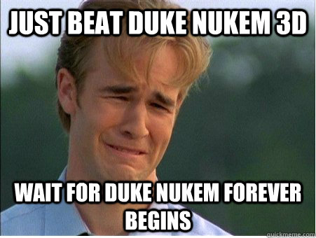 Just beat duke nukem 3d  wait for duke nukem forever begins - Just beat duke nukem 3d  wait for duke nukem forever begins  1990s Problems
