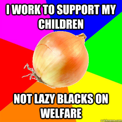 I work to support my children Not lazy blacks on welfare