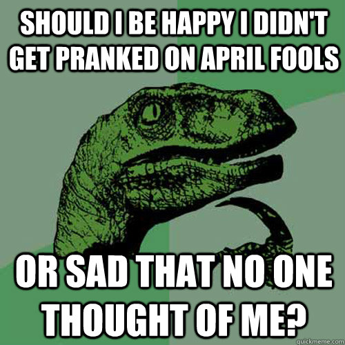Should I be happy I didn't get pranked on April Fools Or sad that no one thought of me? - Should I be happy I didn't get pranked on April Fools Or sad that no one thought of me?  Philosoraptor