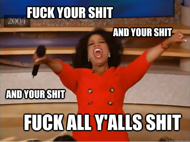 FUCK YOUR SHIT FUCK ALL Y'ALLS SHIT AND YOUR SHIT AND YOUR SHIT - FUCK YOUR SHIT FUCK ALL Y'ALLS SHIT AND YOUR SHIT AND YOUR SHIT  oprah you get a car
