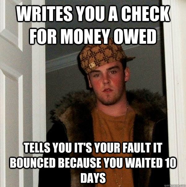 Writes you a check for money owed tells you it's your fault it bounced because you waited 10 days - Writes you a check for money owed tells you it's your fault it bounced because you waited 10 days  Scumbag Steve