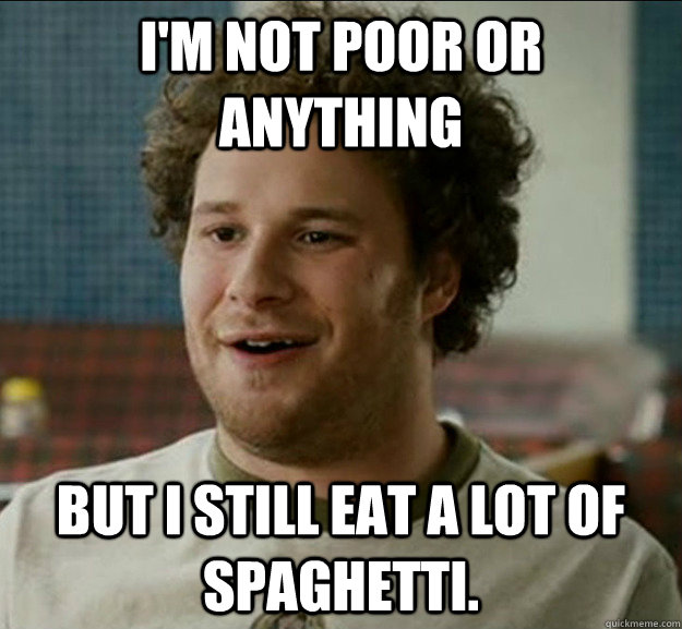 I'm not poor or anything But I Still eat a lot of spaghetti.