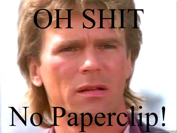 OH SHIT No Paperclip!  Confused macgyver
