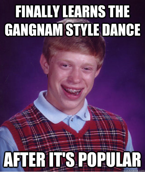 finally learns the gangnam style dance after it's popular - finally learns the gangnam style dance after it's popular  Bad Luck Brian