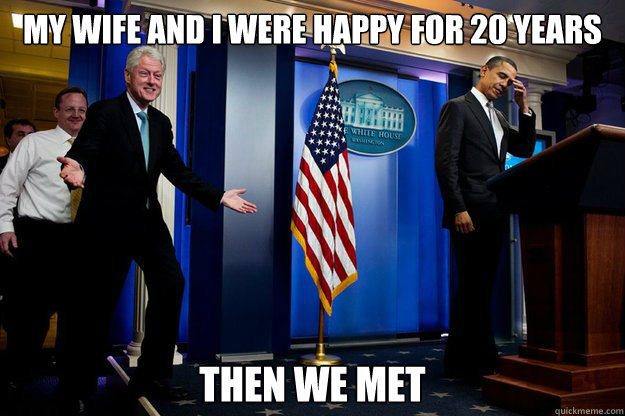 my wife and i were happy for 20 years then we met - my wife and i were happy for 20 years then we met  Inappropriate Timing Bill Clinton