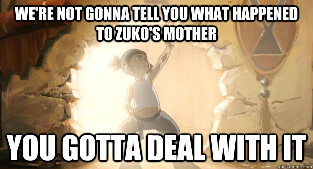 We're not gonna tell you what happened to Zuko's mother You gotta deal with it  Avatar Korra