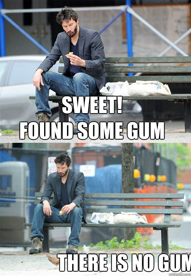 Sweet!  found some gum There is no gum - Sweet!  found some gum There is no gum  Sad Keanu