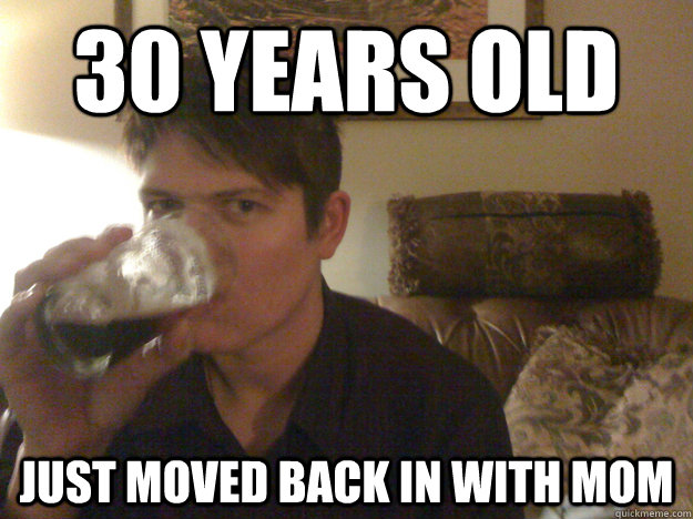 30 years old just moved back in with mom - 30 years old just moved back in with mom  Misc