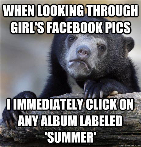 When looking through girl's facebook pics i immediately click on any album labeled 'summer' - When looking through girl's facebook pics i immediately click on any album labeled 'summer'  Confession Bear