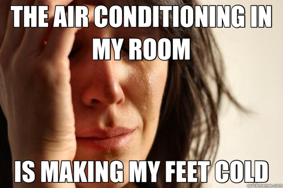 THE AIR CONDITIONING IN MY ROOM IS MAKING MY FEET COLD - THE AIR CONDITIONING IN MY ROOM IS MAKING MY FEET COLD  First World Problems