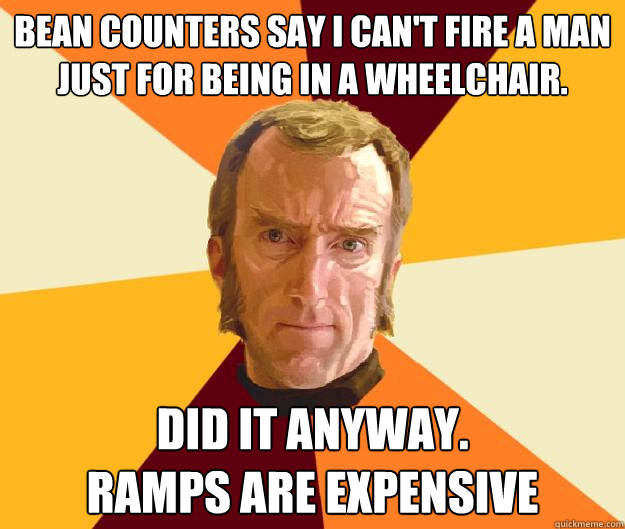 Bean counters say I can't fire a man just for being in a wheelchair. Did it anyway. Ramps are expensive