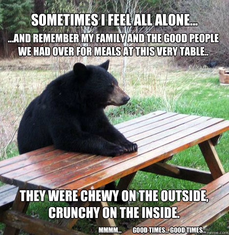 Sometimes I feel all Alone... ...and remember my family and the good people we had over for meals at this very table..  They were chewy on the Outside, Crunchy on the inside.  mmmm...         good times... good times... - Sometimes I feel all Alone... ...and remember my family and the good people we had over for meals at this very table..  They were chewy on the Outside, Crunchy on the inside.  mmmm...         good times... good times...  waiting bear