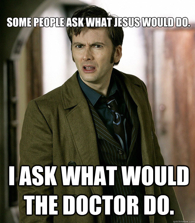 Some people ask what Jesus would do. I ask what would the Doctor do. - Some people ask what Jesus would do. I ask what would the Doctor do.  Doctor Who