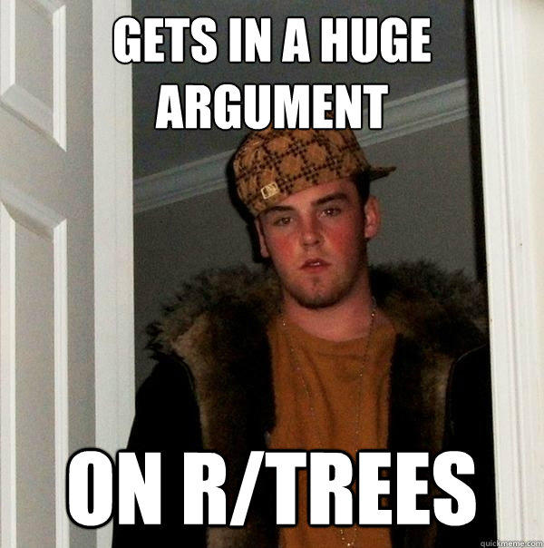 Gets in a huge argument On r/trees - Gets in a huge argument On r/trees  Scumbag Steve