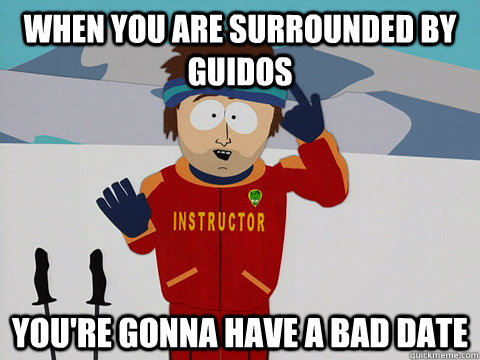 When you are surrounded by Guidos you're gonna have a bad date - When you are surrounded by Guidos you're gonna have a bad date  Youre gonna have a bad time