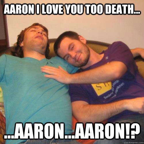 Aaron I love you too death... ...Aaron...AARON!?