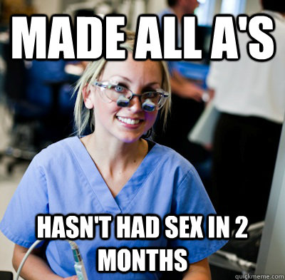 Made all a's hasn't had sex in 2 months  overworked dental student