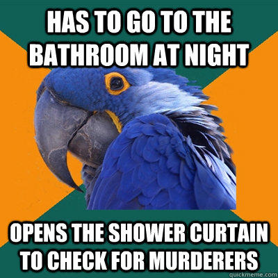 Has to go to the bathroom at night Opens the shower curtain to check for murderers - Has to go to the bathroom at night Opens the shower curtain to check for murderers  Paranoid Parrot