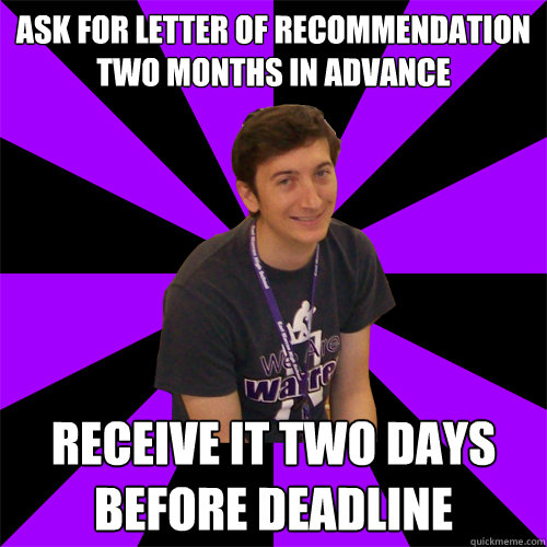Ask for letter of recommendation two months in advance Receive it two days before deadline