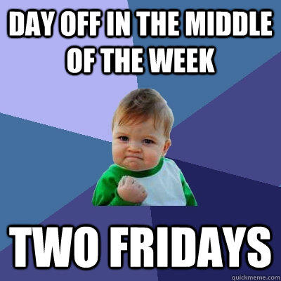 Day off in the middle of the week Two Fridays - Day off in the middle of the week Two Fridays  Success Kid