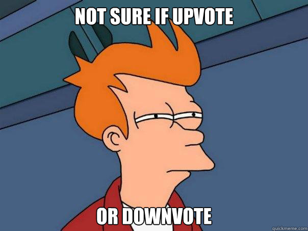 Not sure if upvote Or downvote - Not sure if upvote Or downvote  Futurama Fry