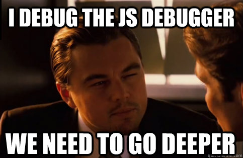 I debug the JS debugger We need to go deeper