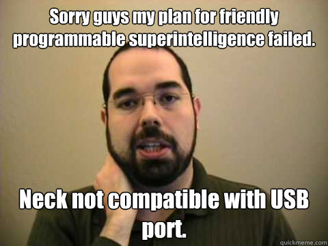 Sorry guys my plan for friendly programmable superintelligence failed. Neck not compatible with USB port.    Frustrated Lesswrong Guy