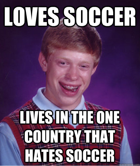 Loves soccer lives in the one country that hates soccer - Loves soccer lives in the one country that hates soccer  Badluckbrian