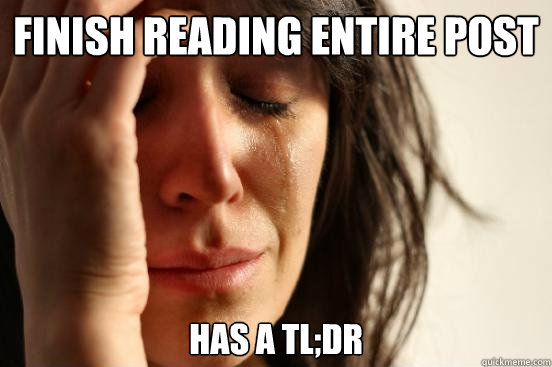 Finish reading entire post has a TL;DR - Finish reading entire post has a TL;DR  First World Problems