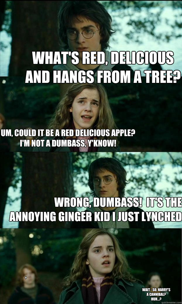 What's red, delicious and hangs from a tree? um, could it be a red delicious apple? i'm not a dumbass, y'know! Wrong, dumbass!  it's the annoying ginger kid i just lynched , wait - so, Harry's a cannibal? huh...? - What's red, delicious and hangs from a tree? um, could it be a red delicious apple? i'm not a dumbass, y'know! Wrong, dumbass!  it's the annoying ginger kid i just lynched , wait - so, Harry's a cannibal? huh...?  Horny Harry