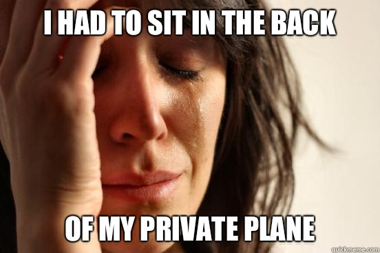 I had to sit in the back Of my private plane - I had to sit in the back Of my private plane  First World Problems