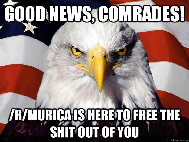 good news, comrades! /r/murica is here to free the shit out of you