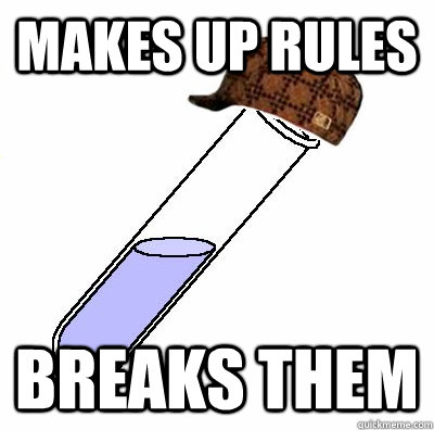 Makes up rules Breaks them - Makes up rules Breaks them  Scumbag Chemistry