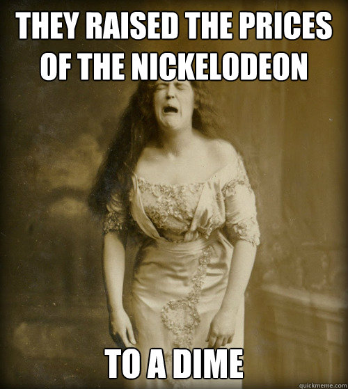 they raised the prices of the nickelodeon to a dime - they raised the prices of the nickelodeon to a dime  1890s Problems