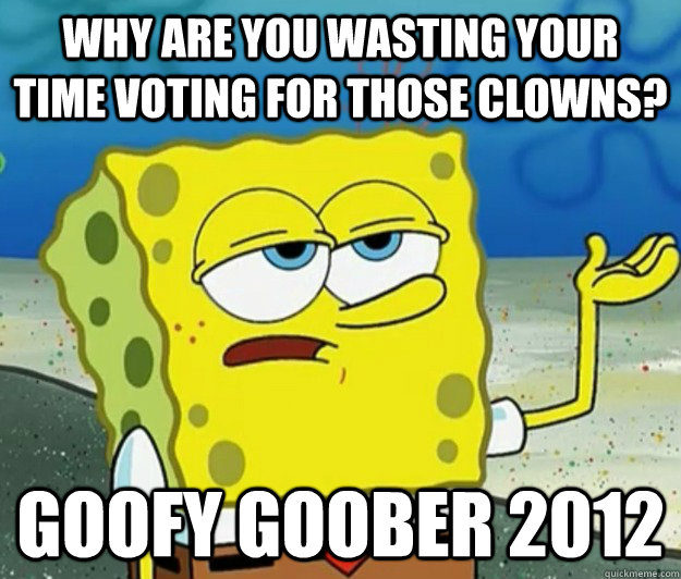 Why are you wasting your time voting for those clowns? Goofy Goober 2012 - Why are you wasting your time voting for those clowns? Goofy Goober 2012  Tough Spongebob