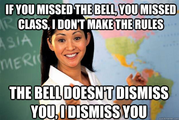 if you missed the bell, you missed class, i don't make the rules the bell doesn't dismiss you, i dismiss you  Unhelpful High School Teacher