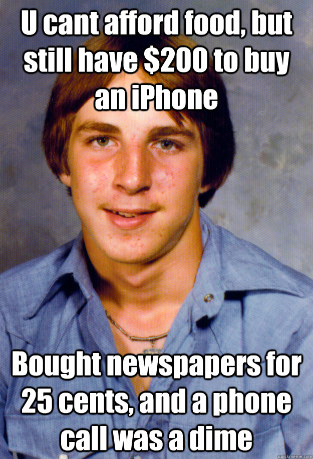 U cant afford food, but still have $200 to buy an iPhone Bought newspapers for 25 cents, and a phone call was a dime  Old Economy Steven