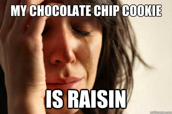 my chocolate chip cookie is raisin - my chocolate chip cookie is raisin  First World Problems