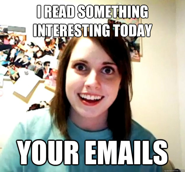 I read something interesting today Your emails - I read something interesting today Your emails  Overly Attached Girlfriend